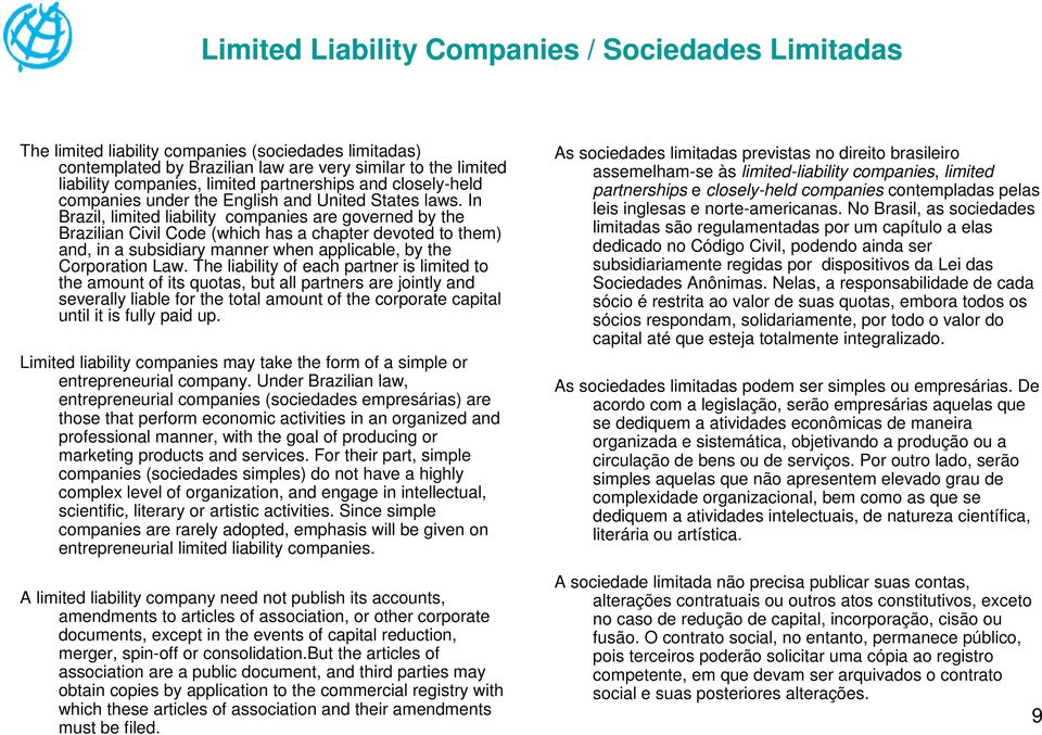 In Brazil, limited liability companies are governed by the Brazilian Civil Code (which has a chapter devoted to them) and, in a subsidiary manner when applicable, by the Corporation Law.
