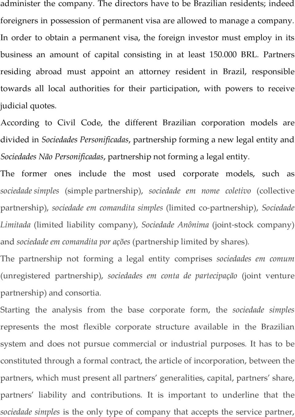 Partners residing abroad must appoint an attorney resident in Brazil, responsible towards all local authorities for their participation, with powers to receive judicial quotes.