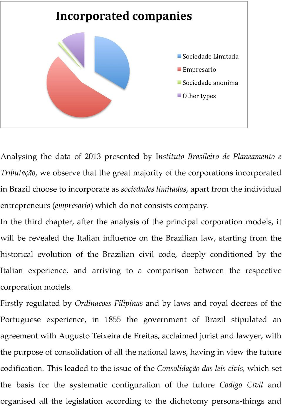 In the third chapter, after the analysis of the principal corporation models, it will be revealed the Italian influence on the Brazilian law, starting from the historical evolution of the Brazilian