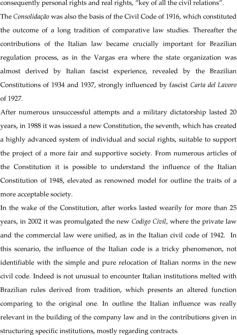 Thereafter the contributions of the Italian law became crucially important for Brazilian regulation process, as in the Vargas era where the state organization was almost derived by Italian fascist