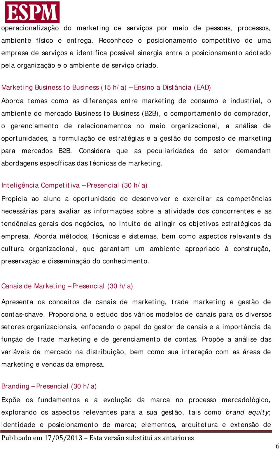 Marketing Business to Business (15 h/a) Ensino a Distância (EAD) Aborda temas como as diferenças entre marketing de consumo e industrial, o ambiente do mercado Business to Business (B2B), o