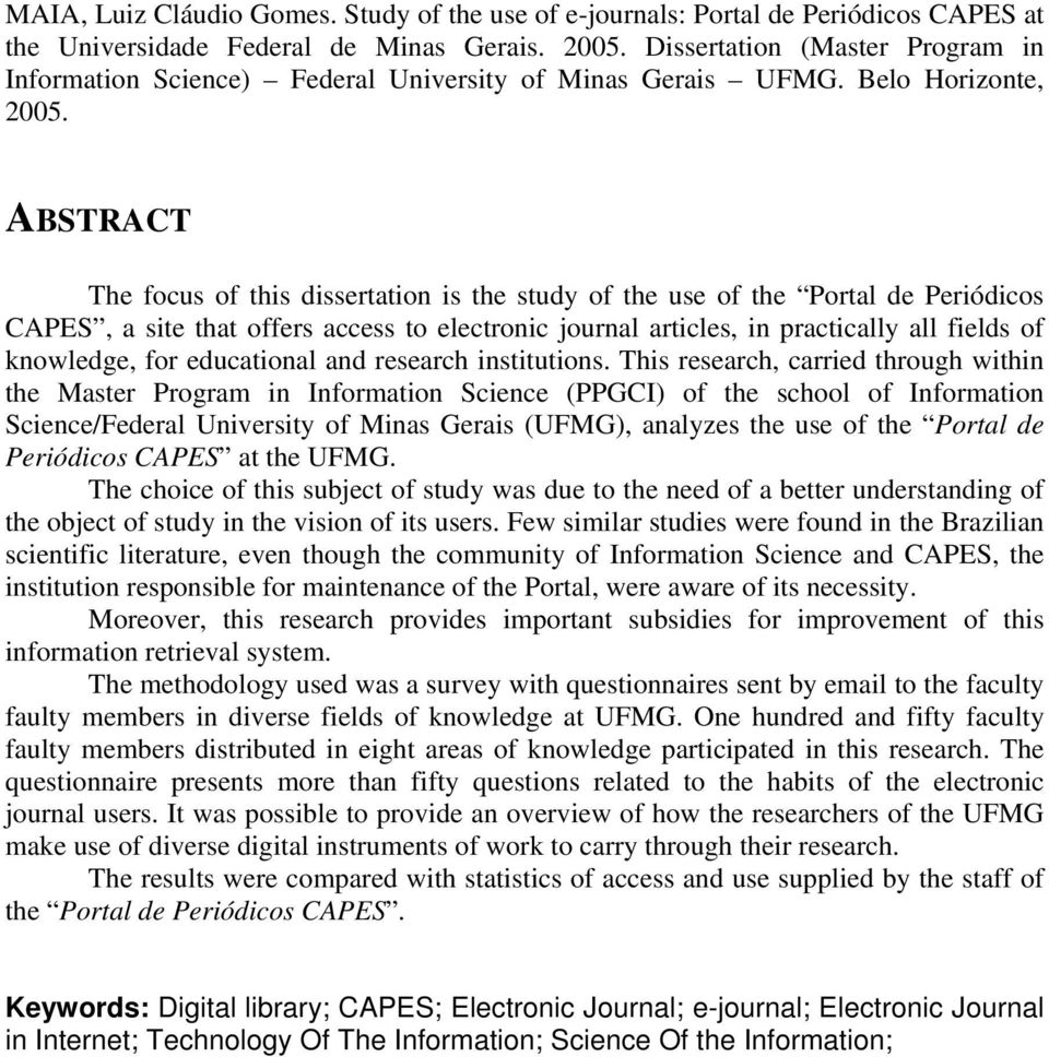ABSTRACT The focus of this dissertation is the study of the use of the Portal de Periódicos CAPES, a site that offers access to electronic journal articles, in practically all fields of knowledge,
