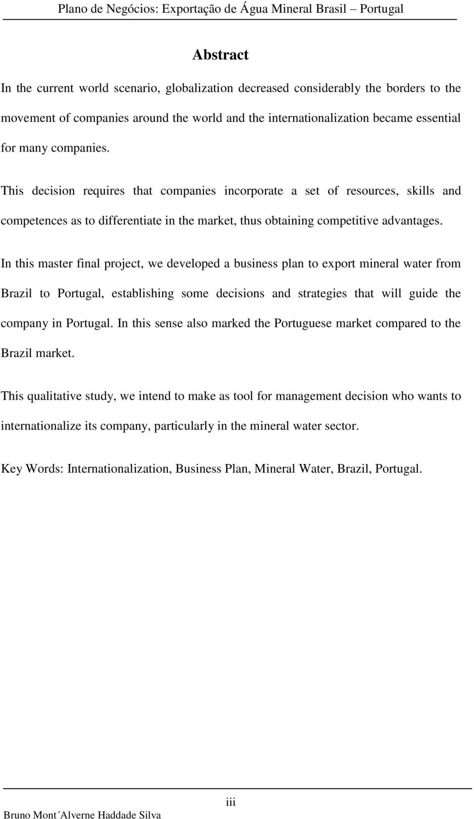 In this master final project, we developed a business plan to export mineral water from Brazil to Portugal, establishing some decisions and strategies that will guide the company in Portugal.