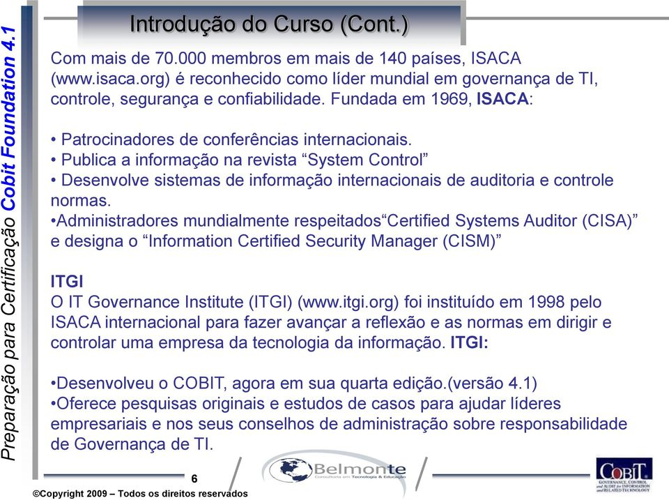 Administradores mundialmente respeitados Certified Systems Auditor (CISA) e designa o Information Certified Security Manager (CISM) ITGI O IT Governance Institute (ITGI) (www.itgi.