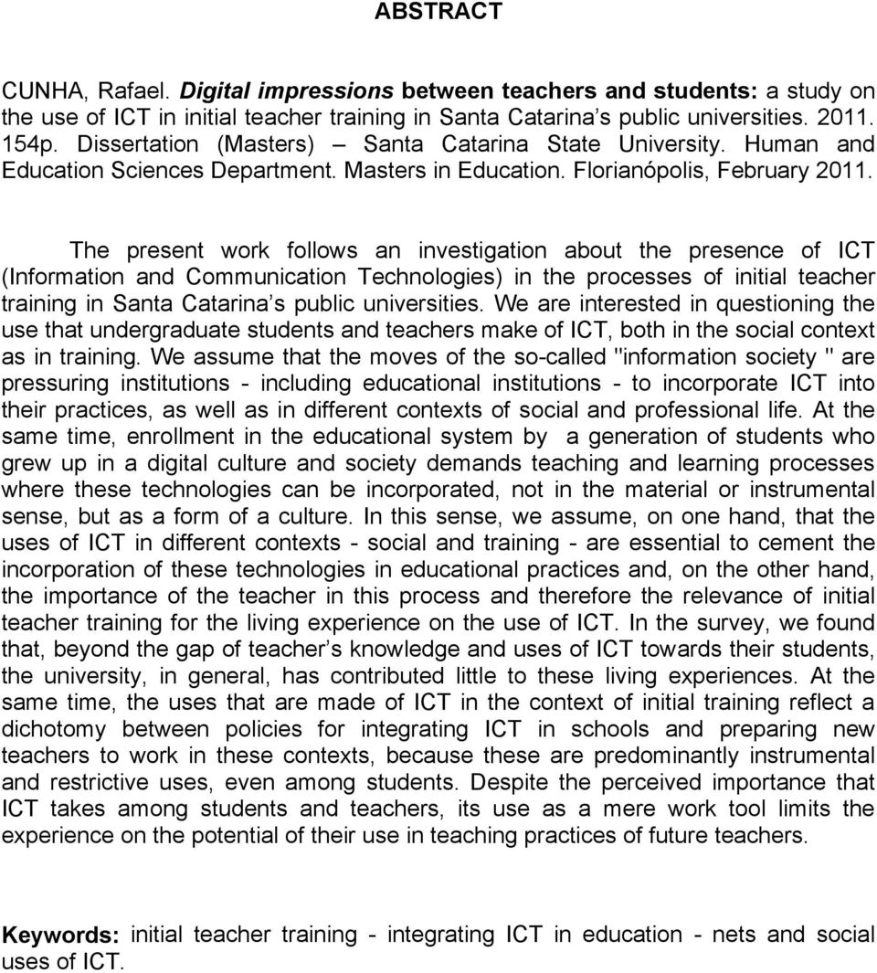 The present work follows an investigation about the presence of ICT (Information and Communication Technologies) in the processes of initial teacher training in Santa Catarina s public universities.