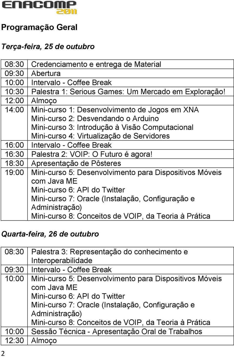 Intervalo - Coffee Break 16:30 Palestra 2: VOIP: O Futuro é agora!
