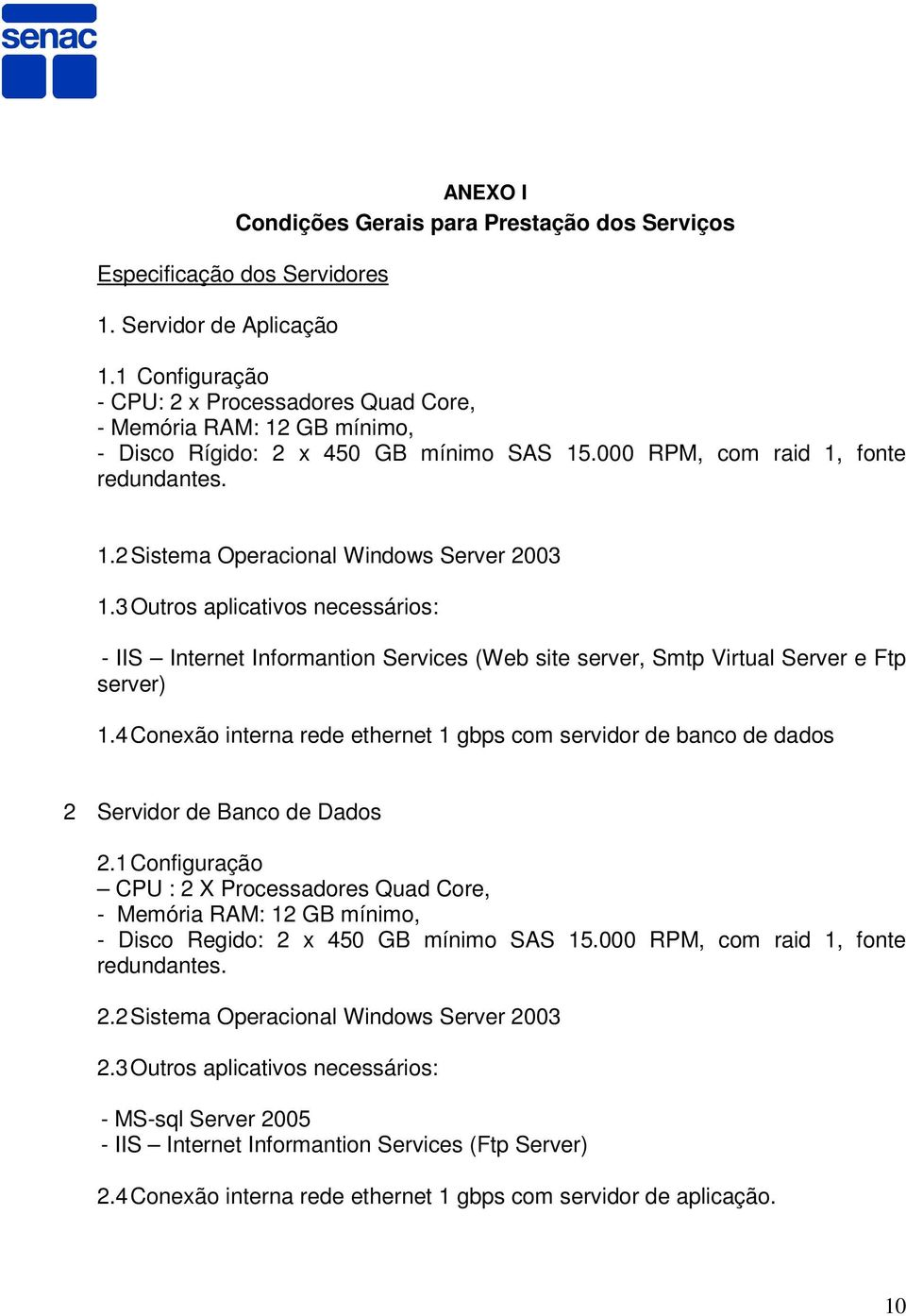 3 Outros aplicativos necessários: - IIS Internet Informantion Services (Web site server, Smtp Virtual Server e Ftp server) 1.