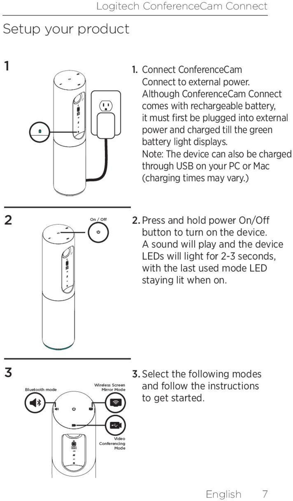 Note: The device can also be charged through USB on your PC or Mac (charging times may vary.) 2 On / Off 2. Press and hold power On/Off button to turn on the device.