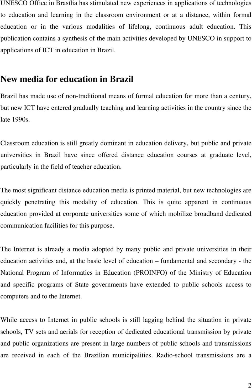 New media for education in Brazil Brazil has made use of non-traditional means of formal education for more than a century, but new ICT have entered gradually teaching and learning activities in the