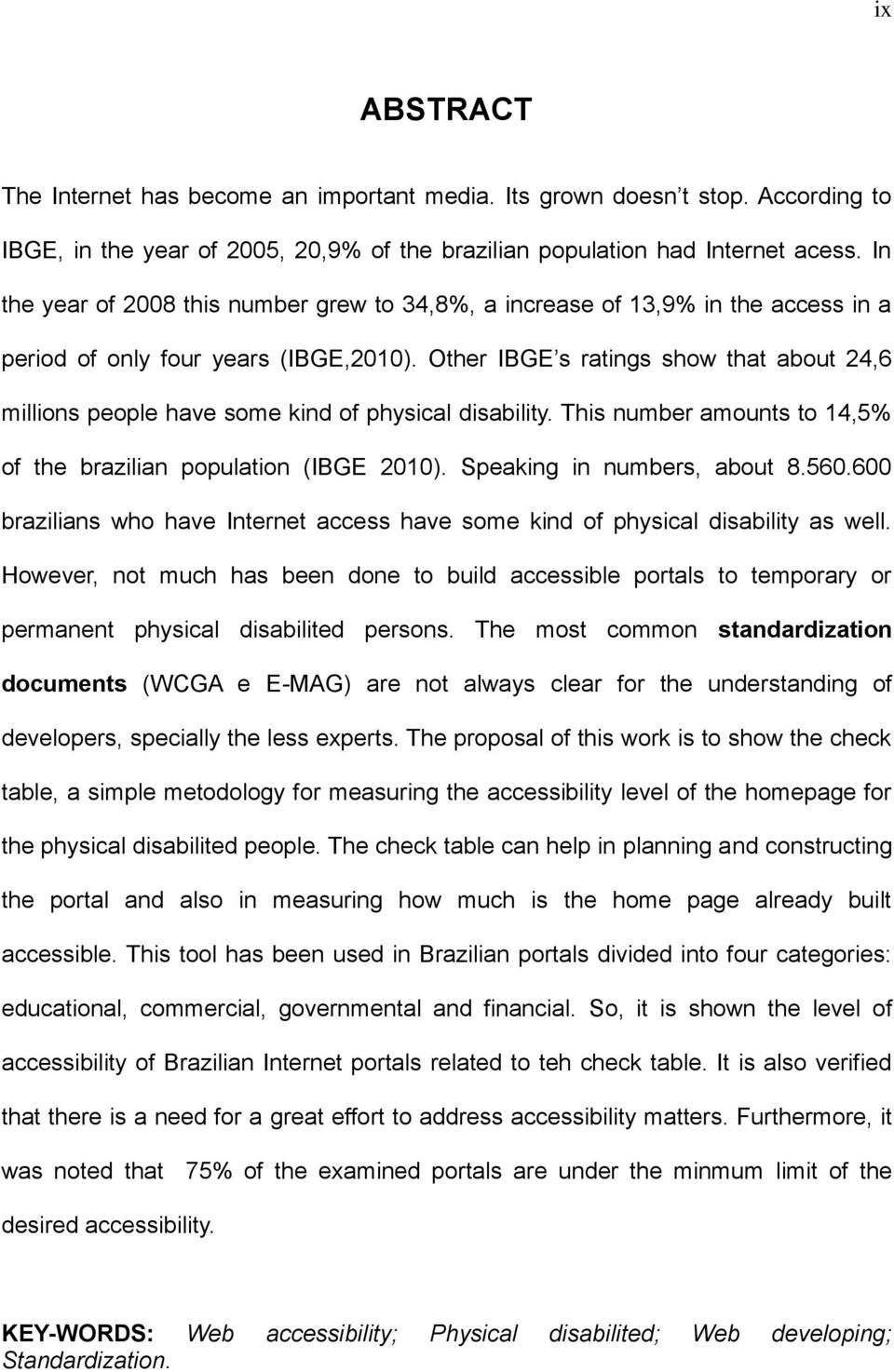 Other IBGE s ratings show that about 24,6 millions people have some kind of physical disability. This number amounts to 14,5% of the brazilian population (IBGE 2010). Speaking in numbers, about 8.560.