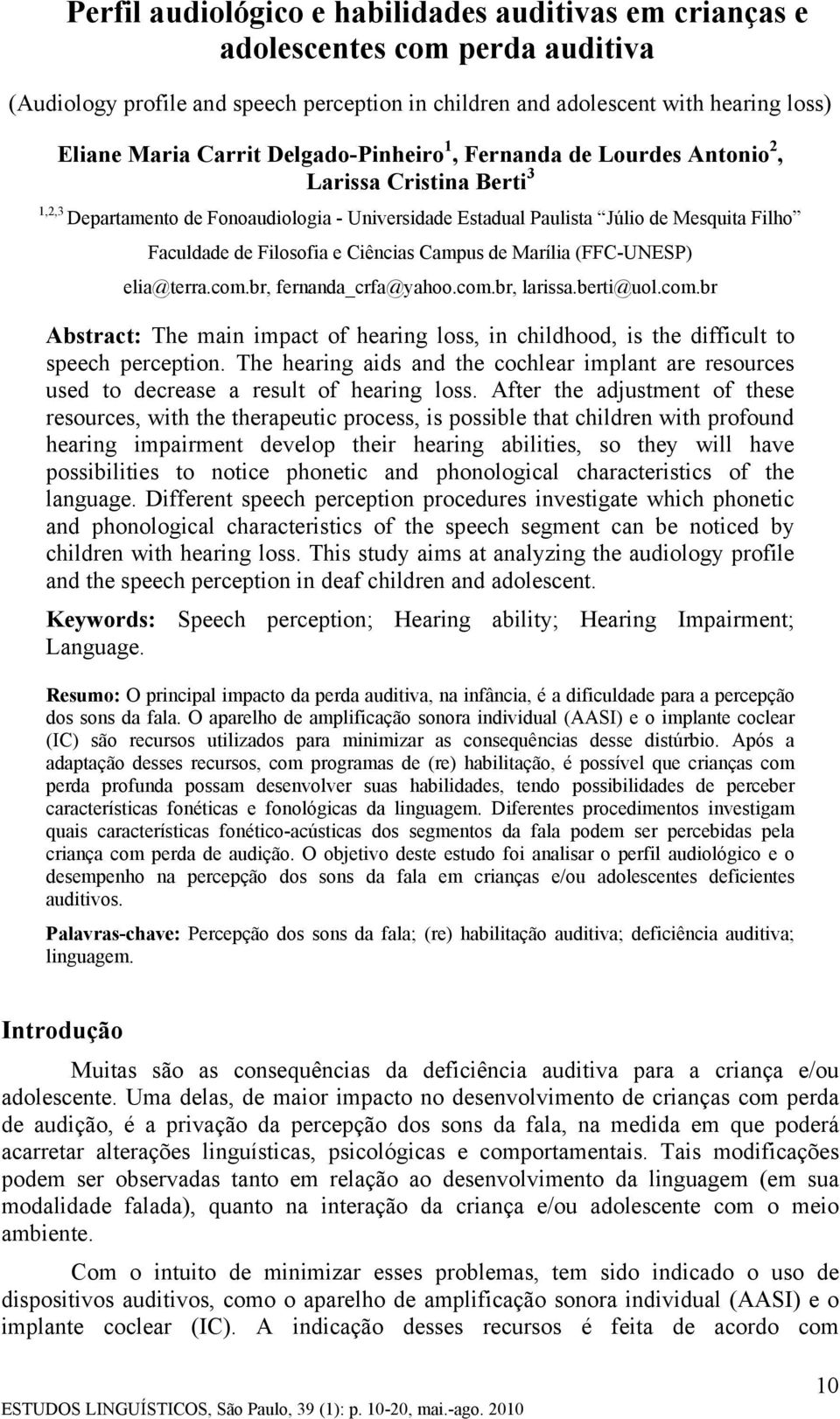 Ciências Campus de Marília (FFC-UNESP) elia@terra.com.br, fernanda_crfa@yahoo.com.br, larissa.berti@uol.com.br Abstract: The main impact of hearing loss, in childhood, is the difficult to speech perception.
