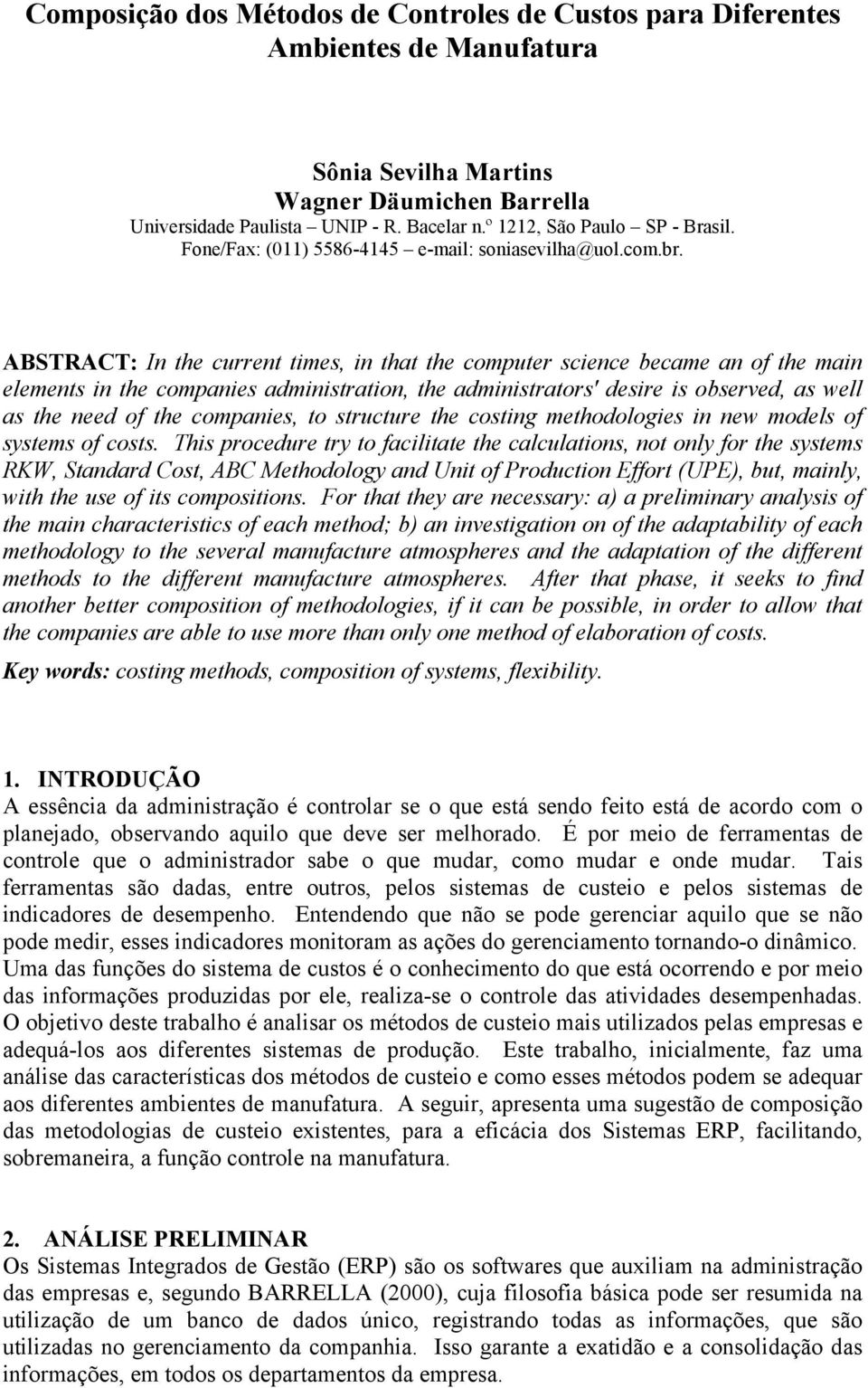 ABSTRACT: In the current times, in that the computer science became an of the main elements in the companies administration, the administrators' desire is observed, as well as the need of the