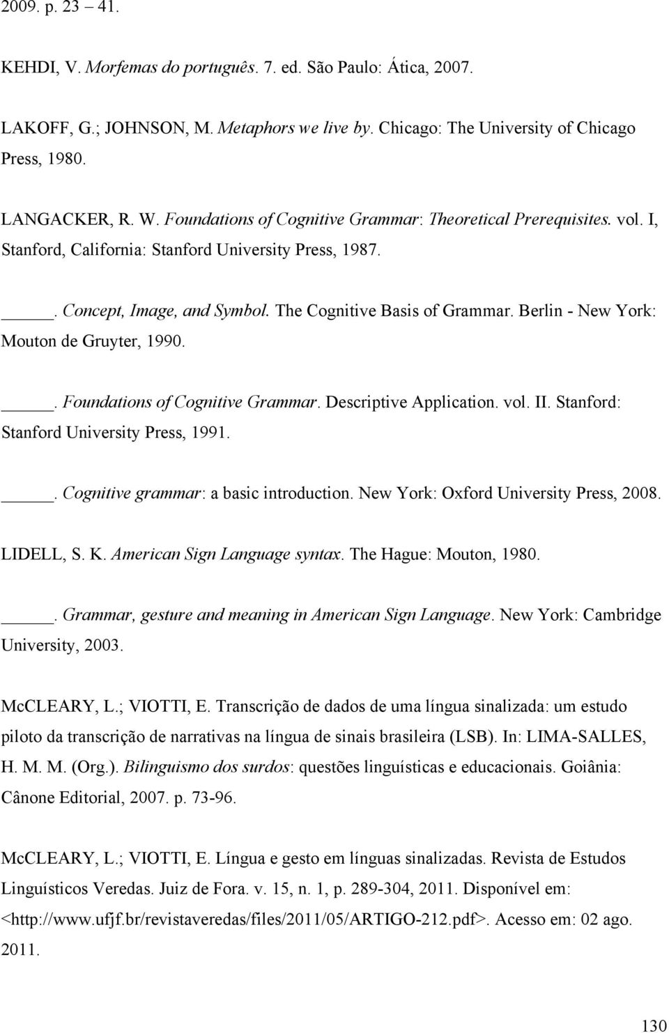 Berlin - New York: Mouton de Gruyter, 1990.. Foundations of Cognitive Grammar. Descriptive Application. vol. II. Stanford: Stanford University Press, 1991.. Cognitive grammar: a basic introduction.