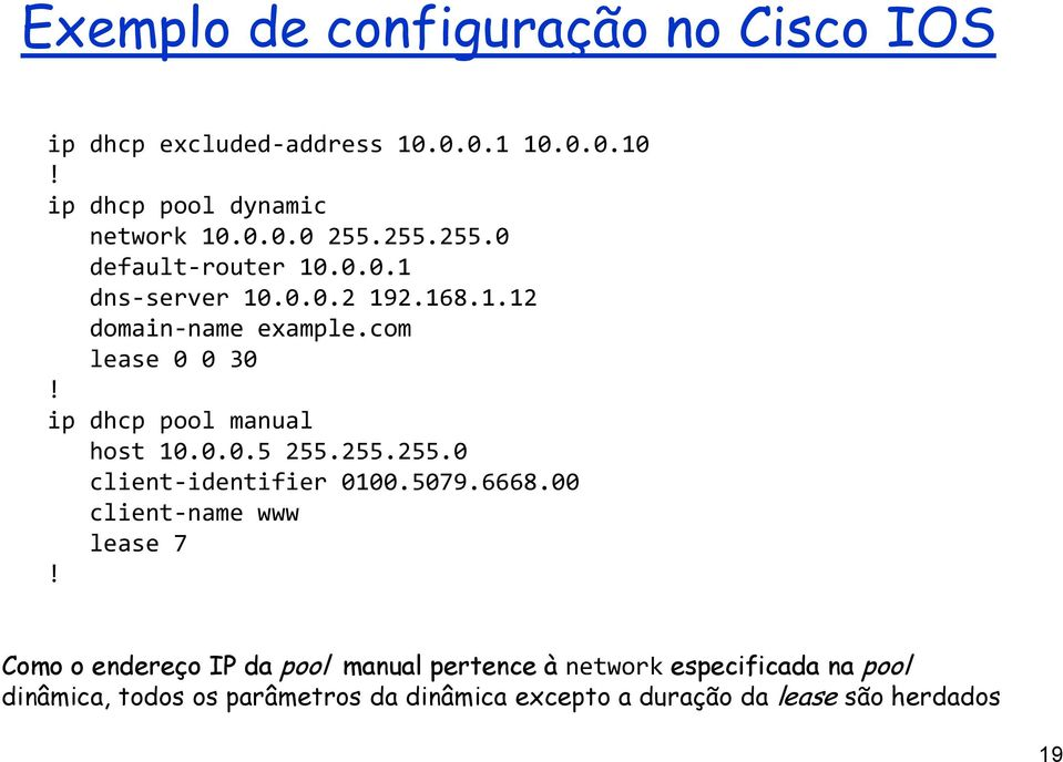 ip dhcp pool manual host 10.0.0.5 255.255.255.0 client-identifier 0100.5079.6668.00 client-name www lease 7!