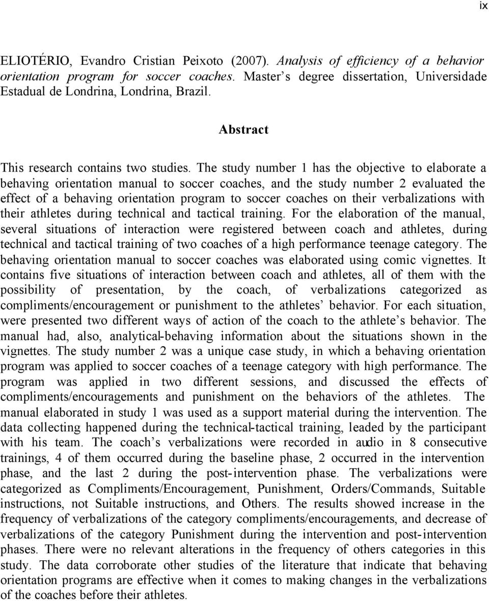 The study number 1 has the objective to elaborate a behaving orientation manual to soccer coaches, and the study number 2 evaluated the effect of a behaving orientation program to soccer coaches on