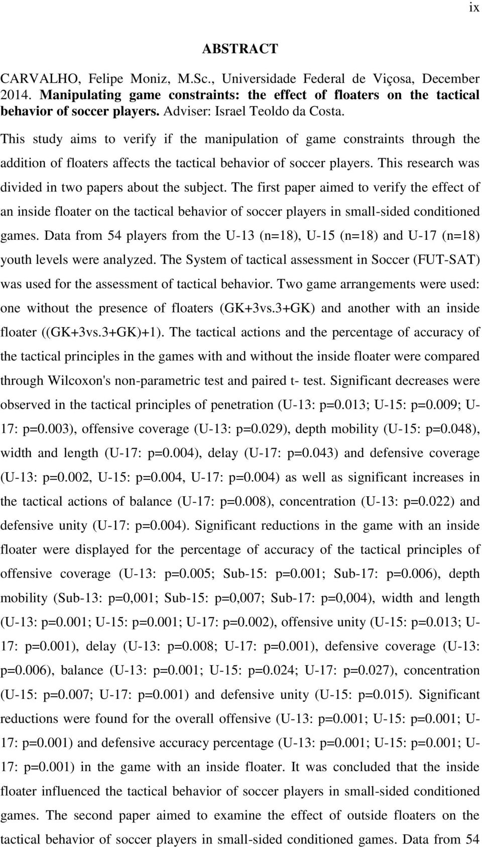 This research was divided in two papers about the subject. The first paper aimed to verify the effect of an inside floater on the tactical behavior of soccer players in small-sided conditioned games.