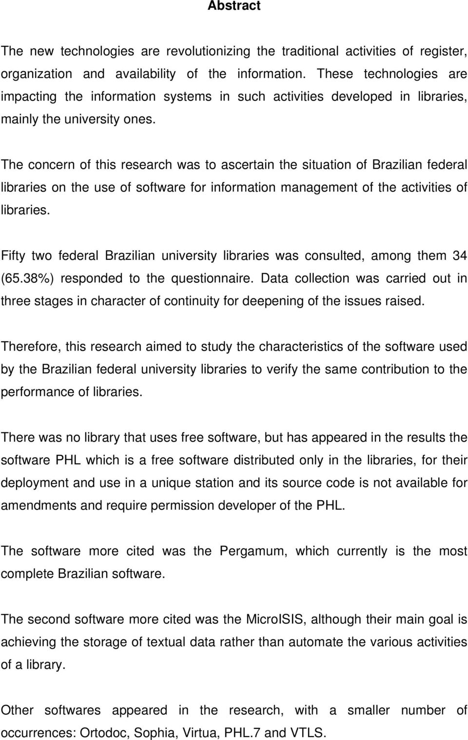 The concern of this research was to ascertain the situation of Brazilian federal libraries on the use of software for information management of the activities of libraries.