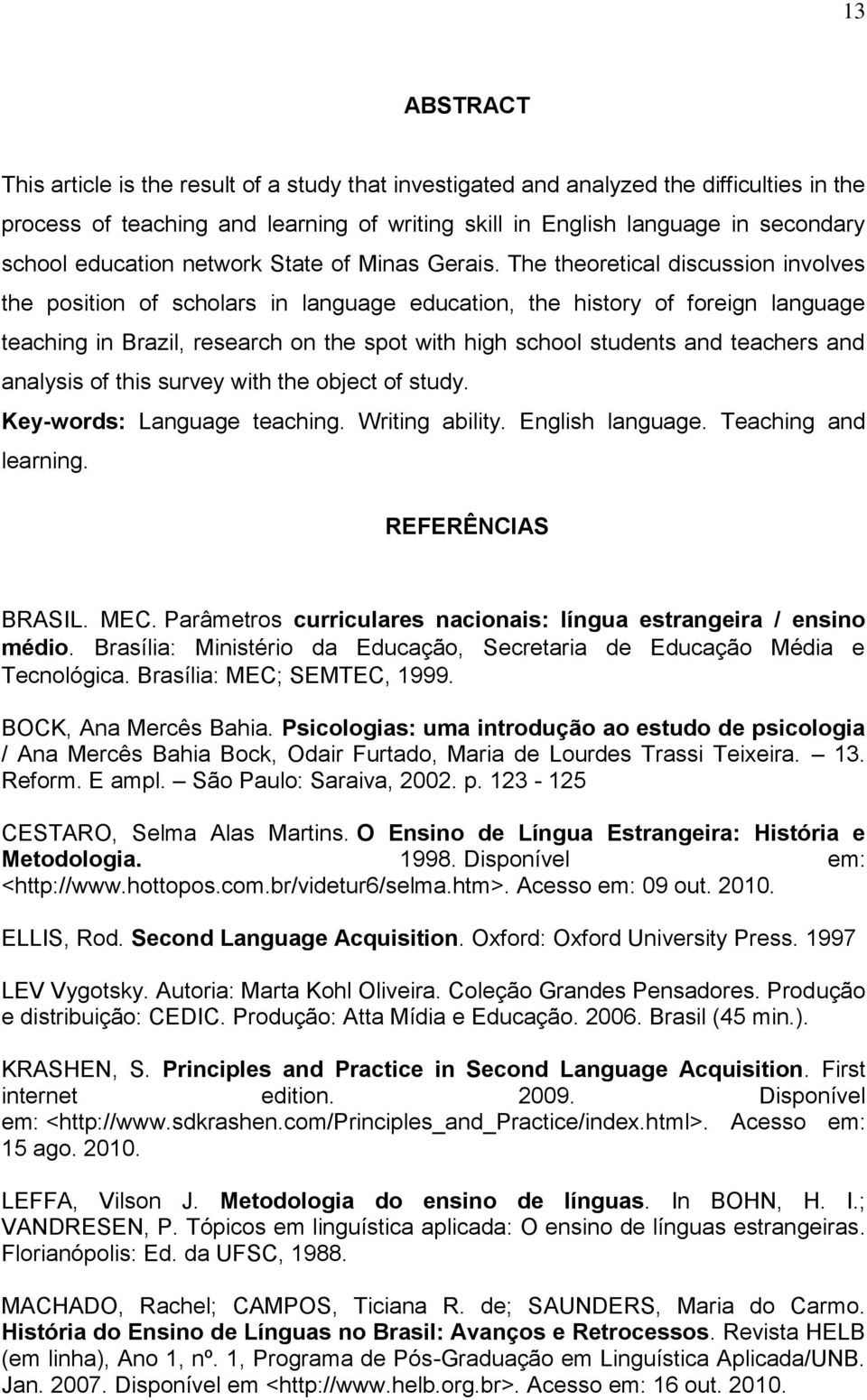 The theoretical discussion involves the position of scholars in language education, the history of foreign language teaching in Brazil, research on the spot with high school students and teachers and