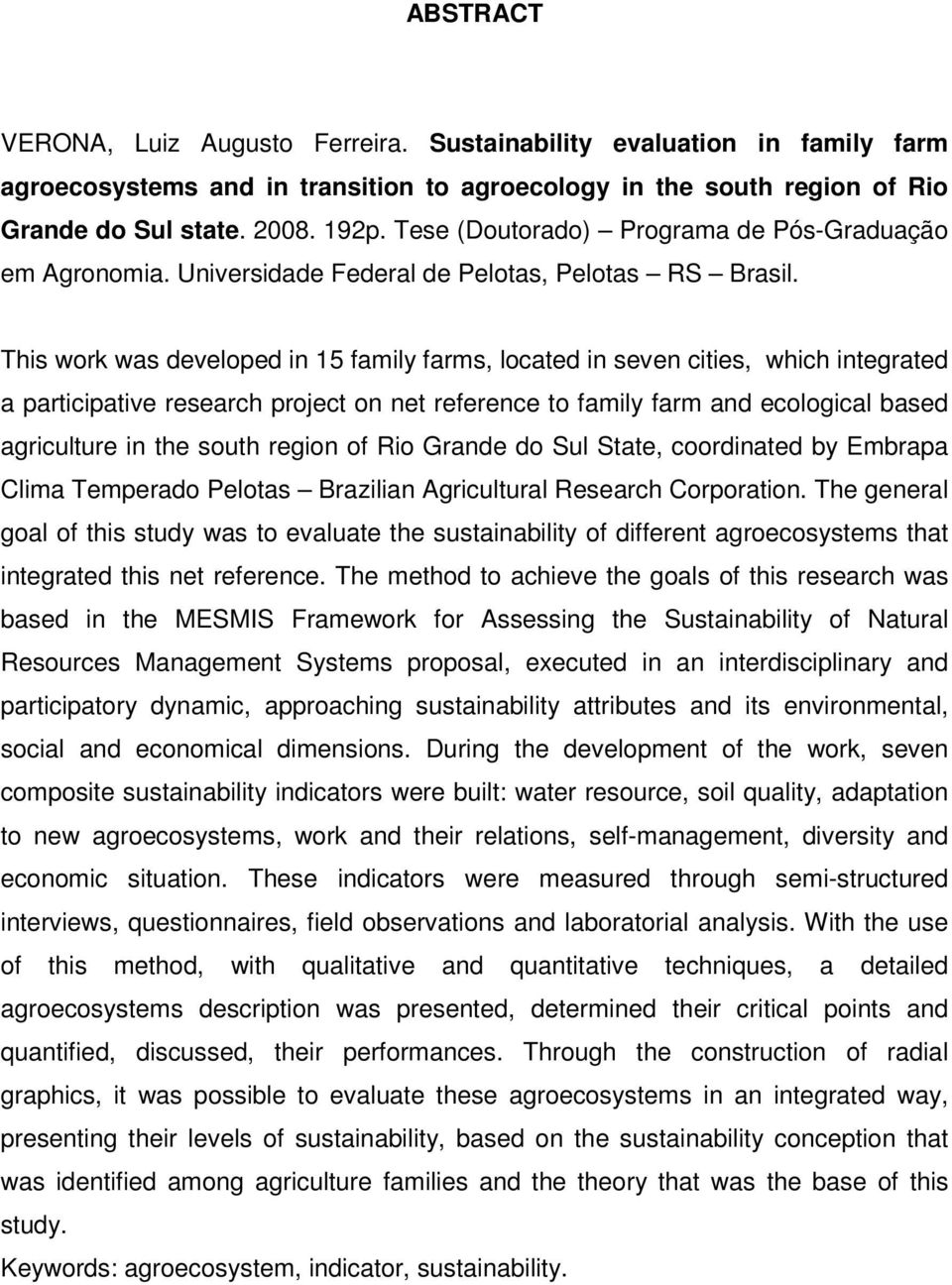 This work was developed in 15 family farms, located in seven cities, which integrated a participative research project on net reference to family farm and ecological based agriculture in the south