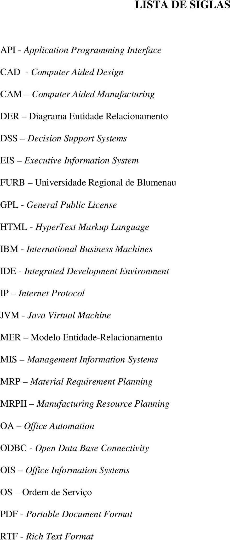 Development Environment IP Internet Protocol JVM - Java Virtual Machine MER Modelo Entidade-Relacionamento MIS Management Information Systems MRP Material Requirement Planning MRPII
