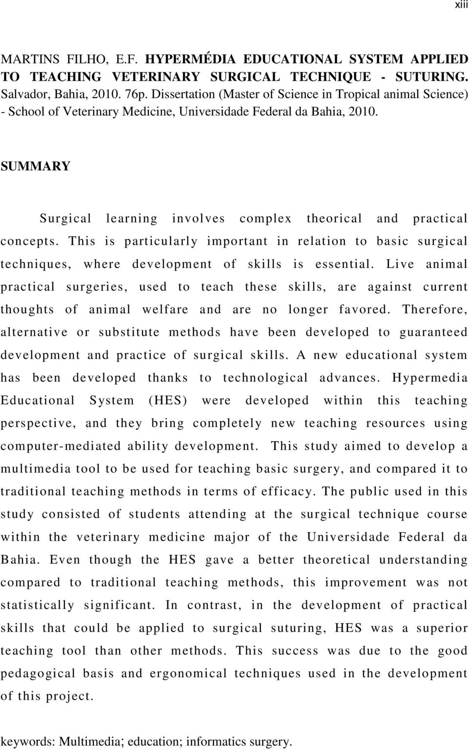 SUMMARY Surgical learning involves complex theorical and practical concepts. This is particularly important in relation to basic surgical techniques, where development of skills is essential.