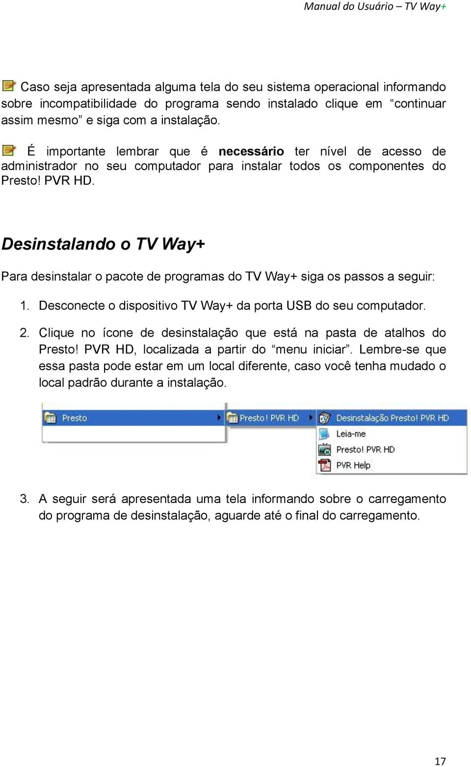 Desinstalando o TV Way+ Para desinstalar o pacote de programas do TV Way+ siga os passos a seguir: 1. Desconecte o dispositivo TV Way+ da porta USB do seu computador. 2.