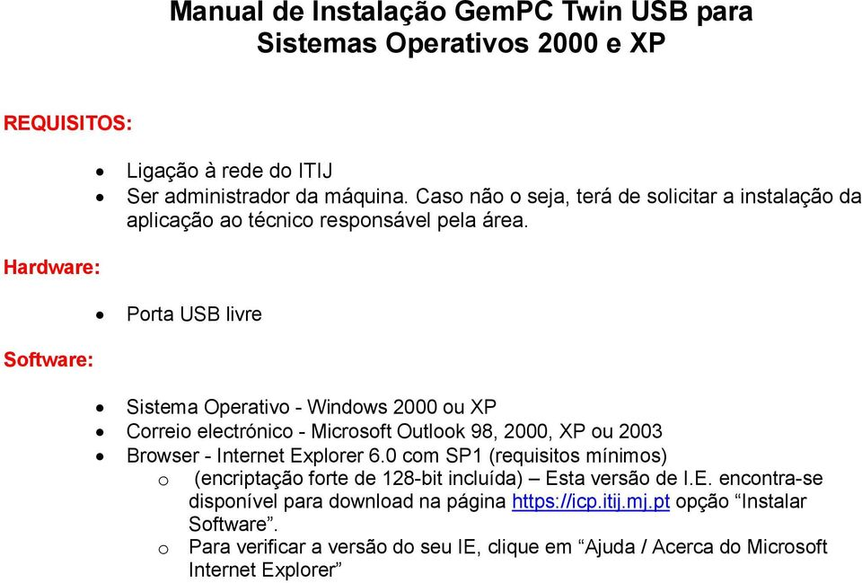 Porta USB livre Sistema Operativo - Windows 2000 ou XP Correio electrónico - Microsoft Outlook 98, 2000, XP ou 2003 Browser - Internet Explorer 6.