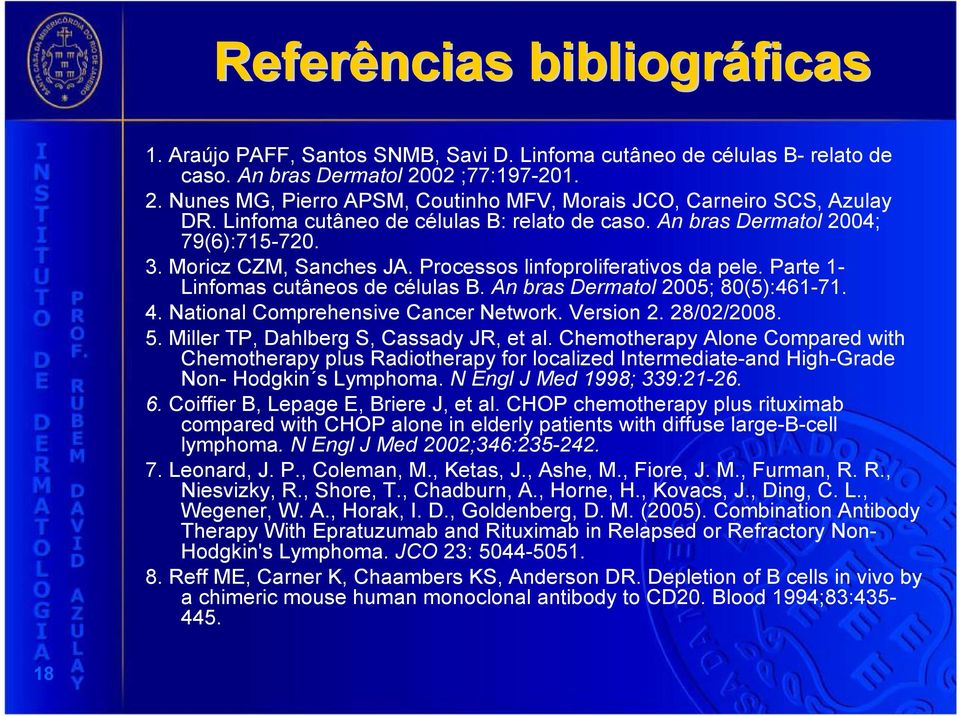 Moricz CZM, Sanches JA. Processos linfoproliferativos da pele. Parte 1- Linfomas cutâneos de células B. An bras Dermatol 2005; 80(5):461-71. 4. National Comprehensive Cancer Network. Version 2.