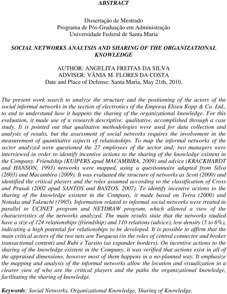 The present work search to analyze the structure and the positioning of the actors of the social informal networks in the section of electronics of the Empresa Eliseu Kopp & Co. Ltd.