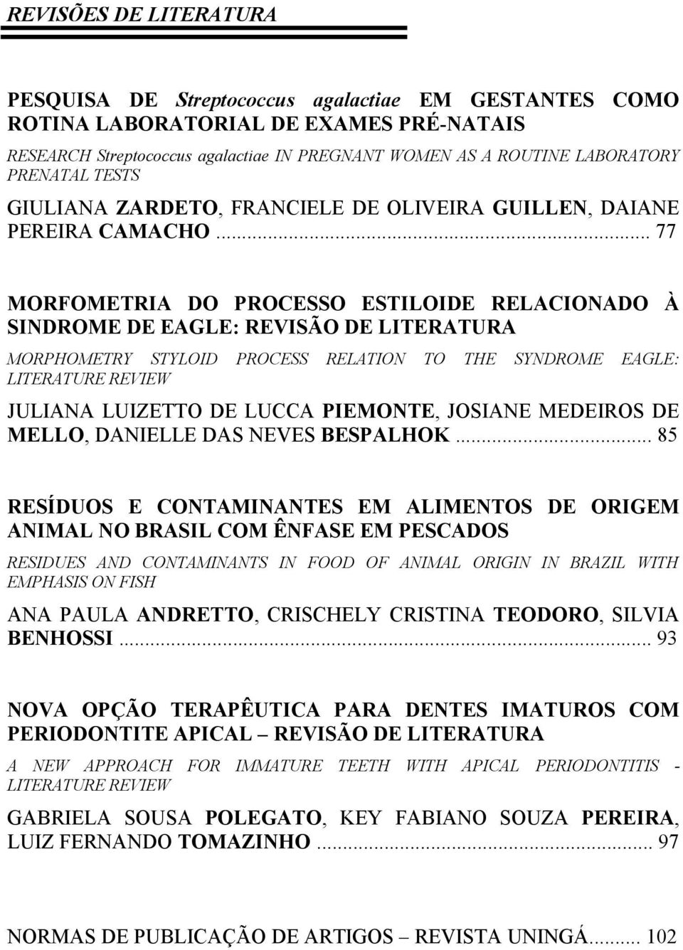 .. 77 MORFOMETRIA DO PROCESSO ESTILOIDE RELACIONADO À SINDROME DE EAGLE: REVISÃO DE LITERATURA MORPHOMETRY STYLOID PROCESS RELATION TO THE SYNDROME EAGLE: LITERATURE REVIEW JULIANA LUIZETTO DE LUCCA