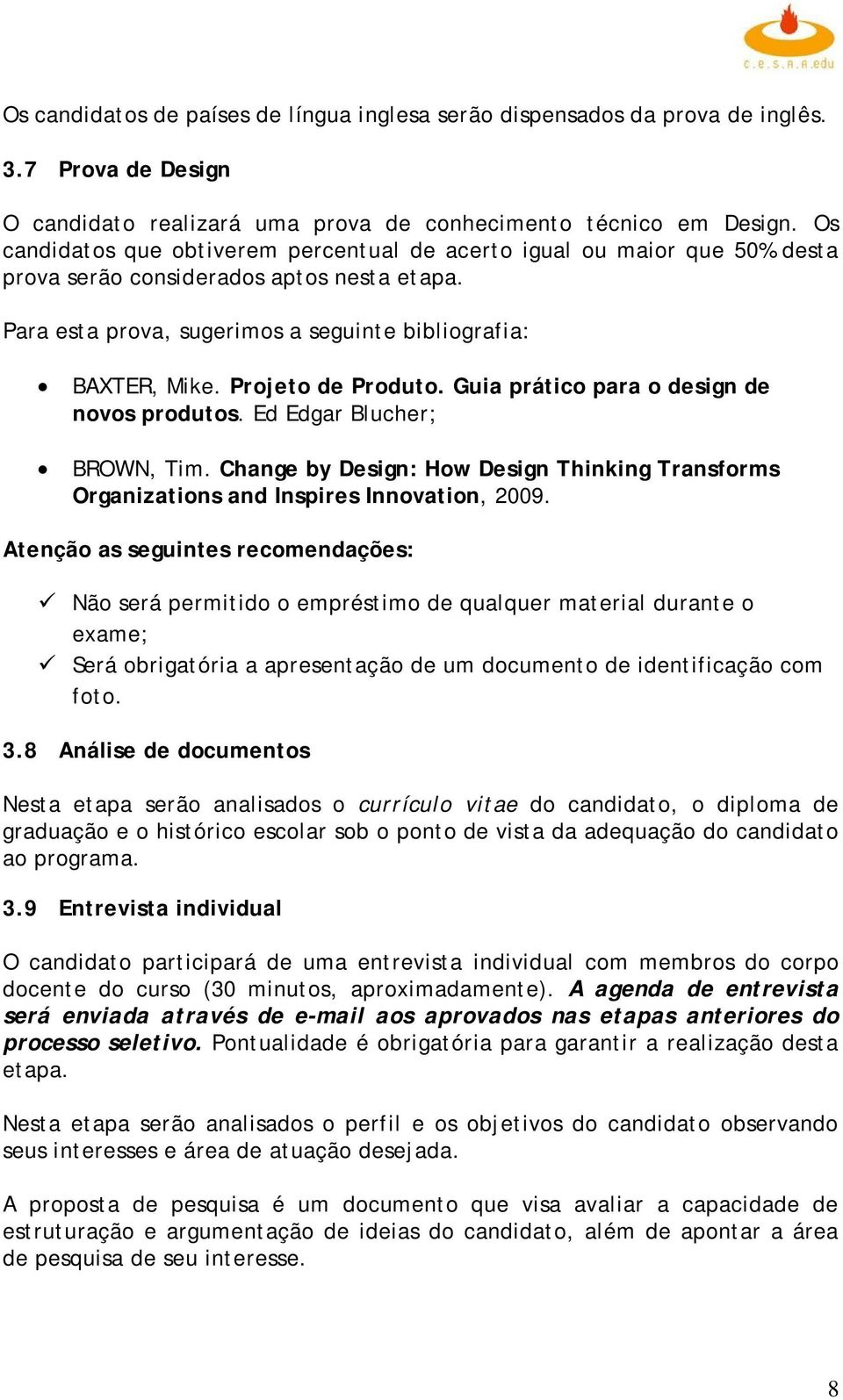 Projeto de Produto. Guia prático para o design de novos produtos. Ed Edgar Blucher; BROWN, Tim. Change by Design: How Design Thinking Transforms Organizations and Inspires Innovation, 2009.