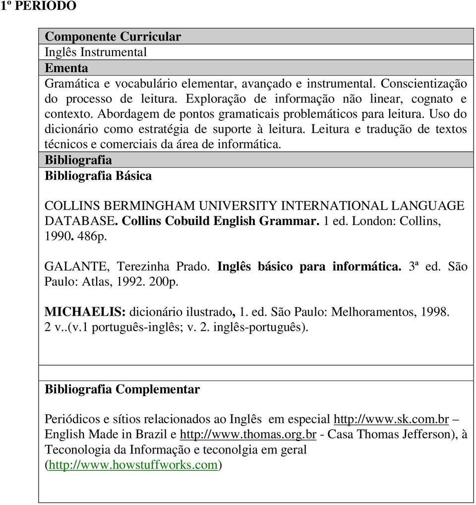 Básica COLLINS BERMINGHAM UNIVERSITY INTERNATIONAL LANGUAGE DATABASE. Collins Cobuild English Grammar. 1 ed. London: Collins, 1990. 486p. GALANTE, Terezinha Prado. Inglês básico para informática.