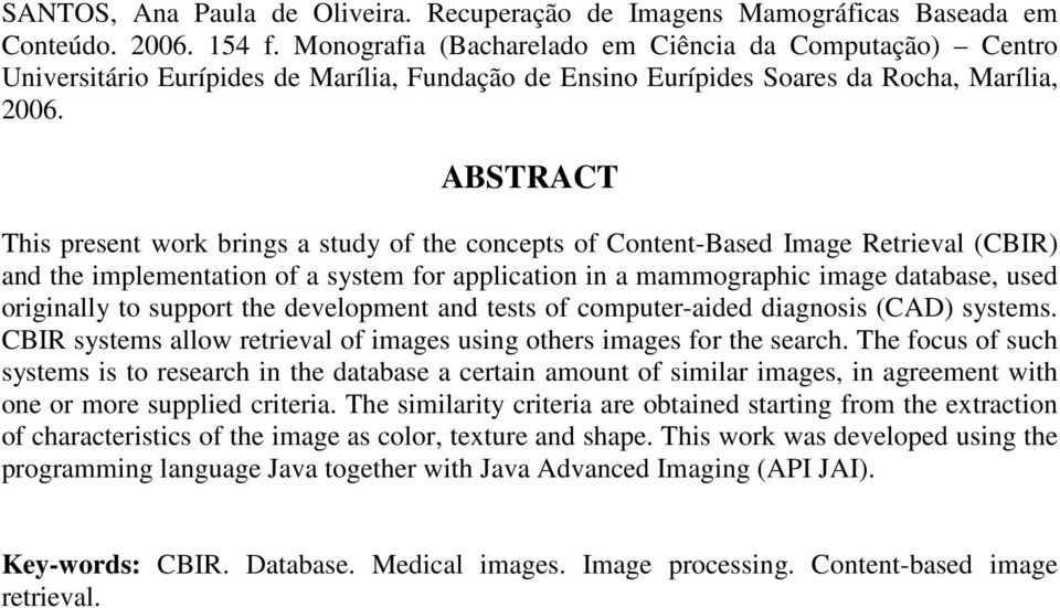 ABSTRACT This present work brings a study of the concepts of Content-Based Image Retrieval (CBIR) and the implementation of a system for application in a mammographic image database, used originally