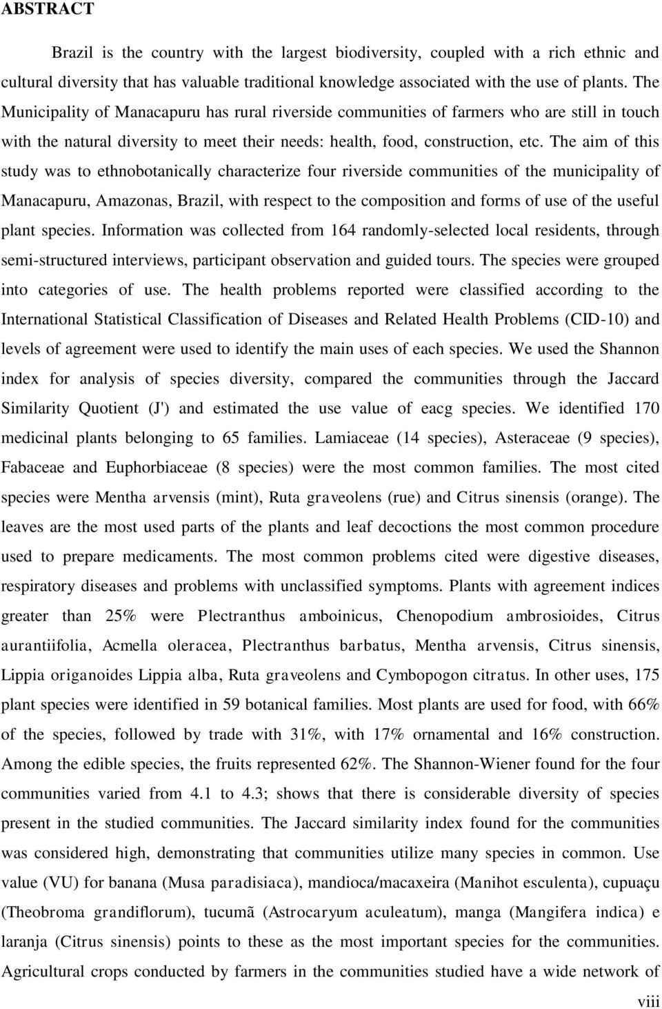 The aim of this study was to ethnobotanically characterize four riverside communities of the municipality of Manacapuru, Amazonas, Brazil, with respect to the composition and forms of use of the