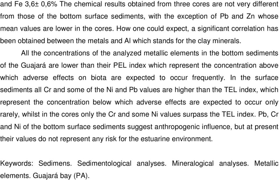 All the concentrations of the analyzed metallic elements in the bottom sediments of the Guajará are lower than their PEL index which represent the concentration above which adverse effects on biota