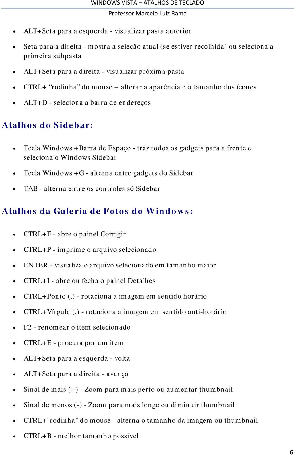 e seleciona o Windows Sidebar Tecla Windows +G - alterna entre gadgets do Sidebar TAB - alterna entre os controles só Sidebar Atalhos da Galeria de Fotos do Windows: CTRL+F - abre o painel Corrigir