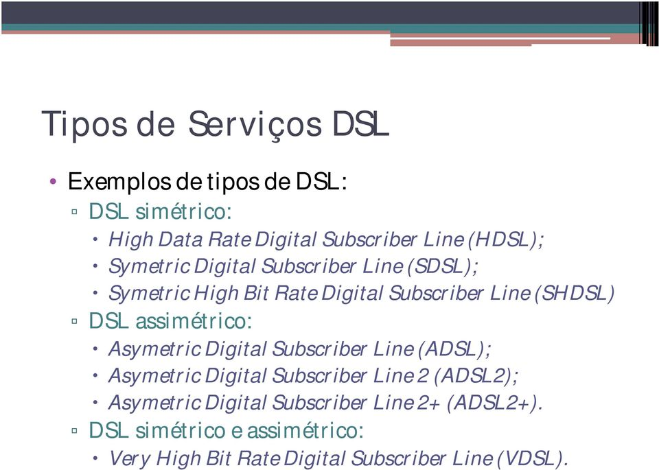 assimétrico: Asymetric Digital Subscriber Line (ADSL); Asymetric Digital Subscriber Line 2 (ADSL2);
