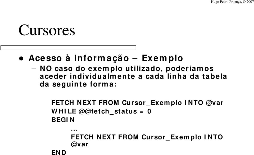 seguinte forma: FETCH NEXT FROM Cursor_Exemplo INTO @var WHILE