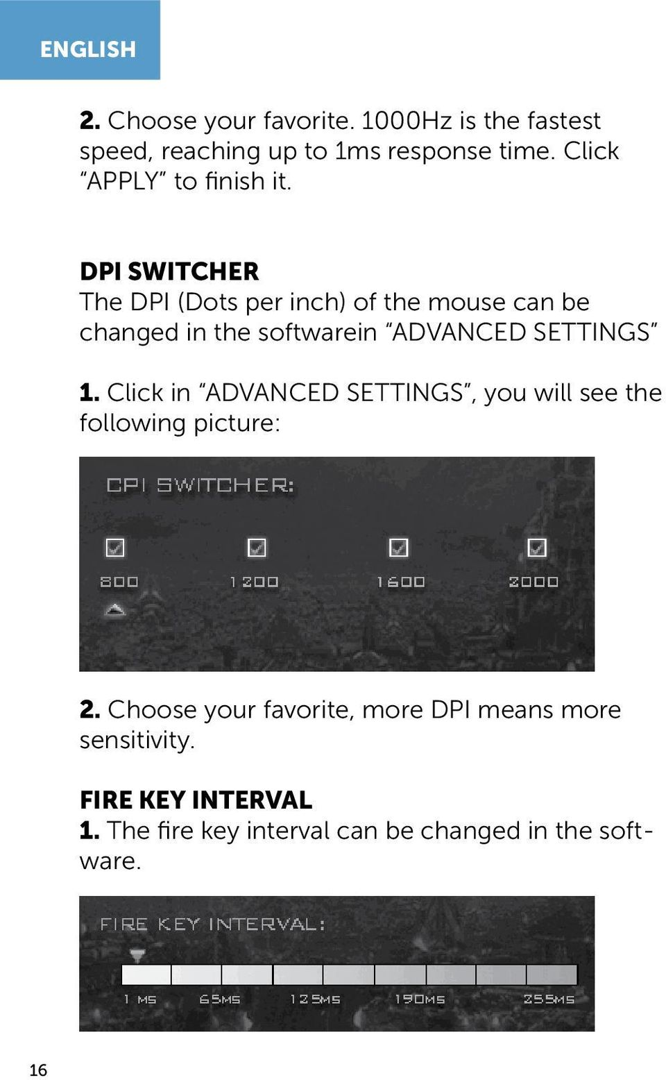 DPI SWITCHER The DPI (Dots per inch) of the mouse can be changed in the softwarein ADVANCED SETTINGS 1.