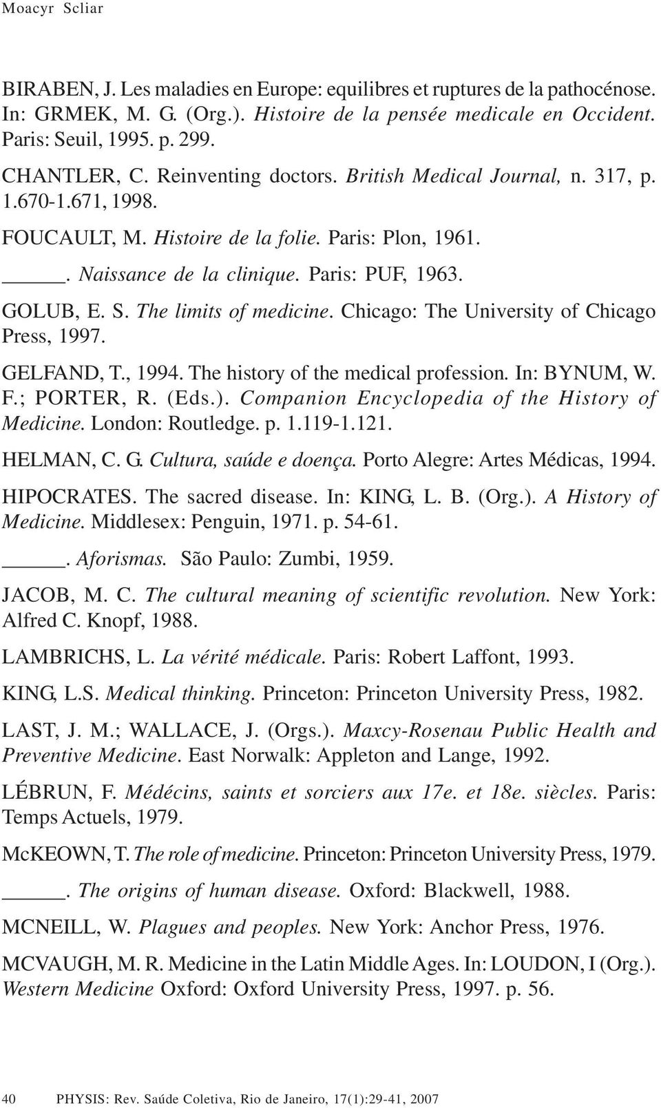 The limits of medicine. Chicago: The University of Chicago Press, 1997. GELFAND, T., 1994. The history of the medical profession. In: BYNUM, W. F.; PORTER, R. (Eds.).