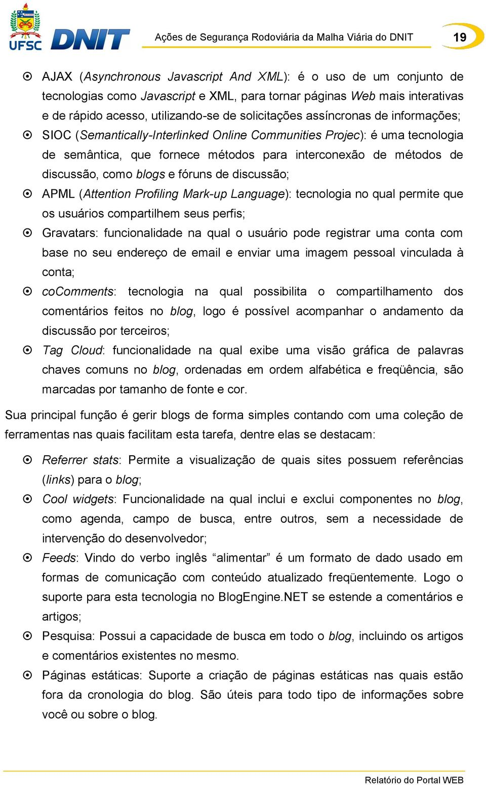 fóruns de discussão; APML (Attention Profiling Mark-up Language): tecnologia no qual permite que os usuários compartilhem seus perfis; Gravatars: funcionalidade na qual o usuário pode registrar uma