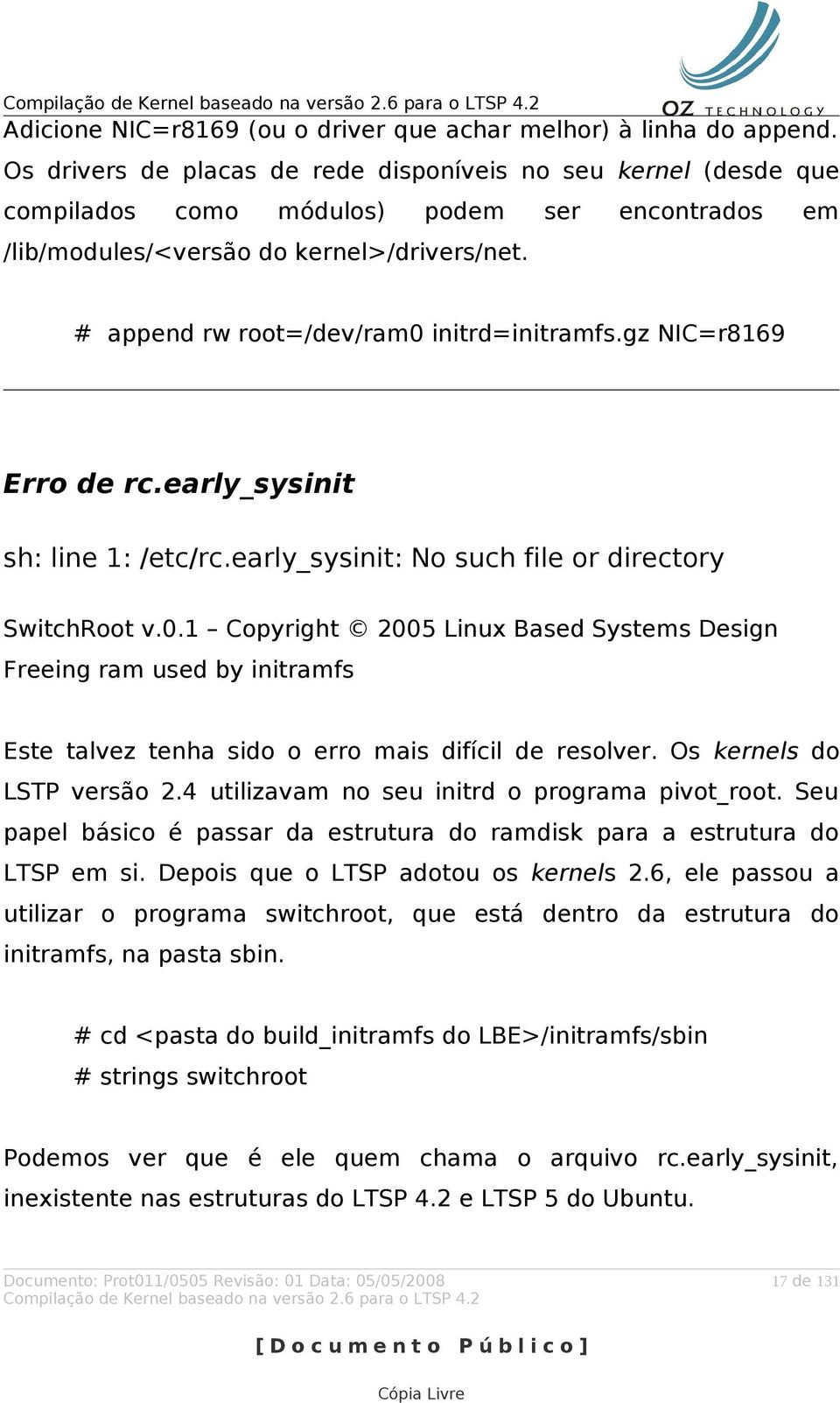 append rw root=/dev/ram0 initrd=initramfs.gz NIC=r8169 Erro de rc.early_sysinit sh: line 1: /etc/rc.early_sysinit: No such file or directory SwitchRoot v.0.1 Copyright 2005 Linux Based Systems Design Freeing ram used by initramfs Este talvez tenha sido o erro mais difícil de resolver.