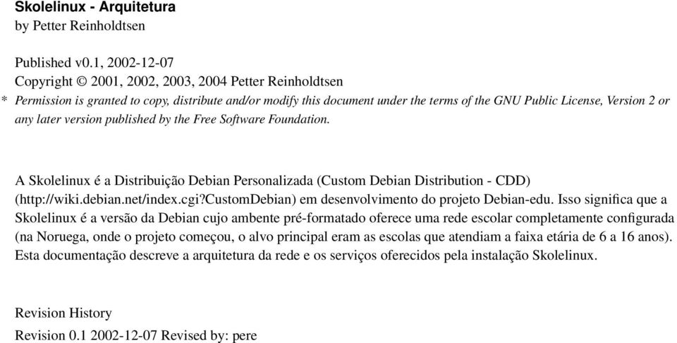 later version published by the Free Software Foundation. A Skolelinux é a Distribuição Debian Personalizada (Custom Debian Distribution - CDD) (http://wiki.debian.net/index.cgi?