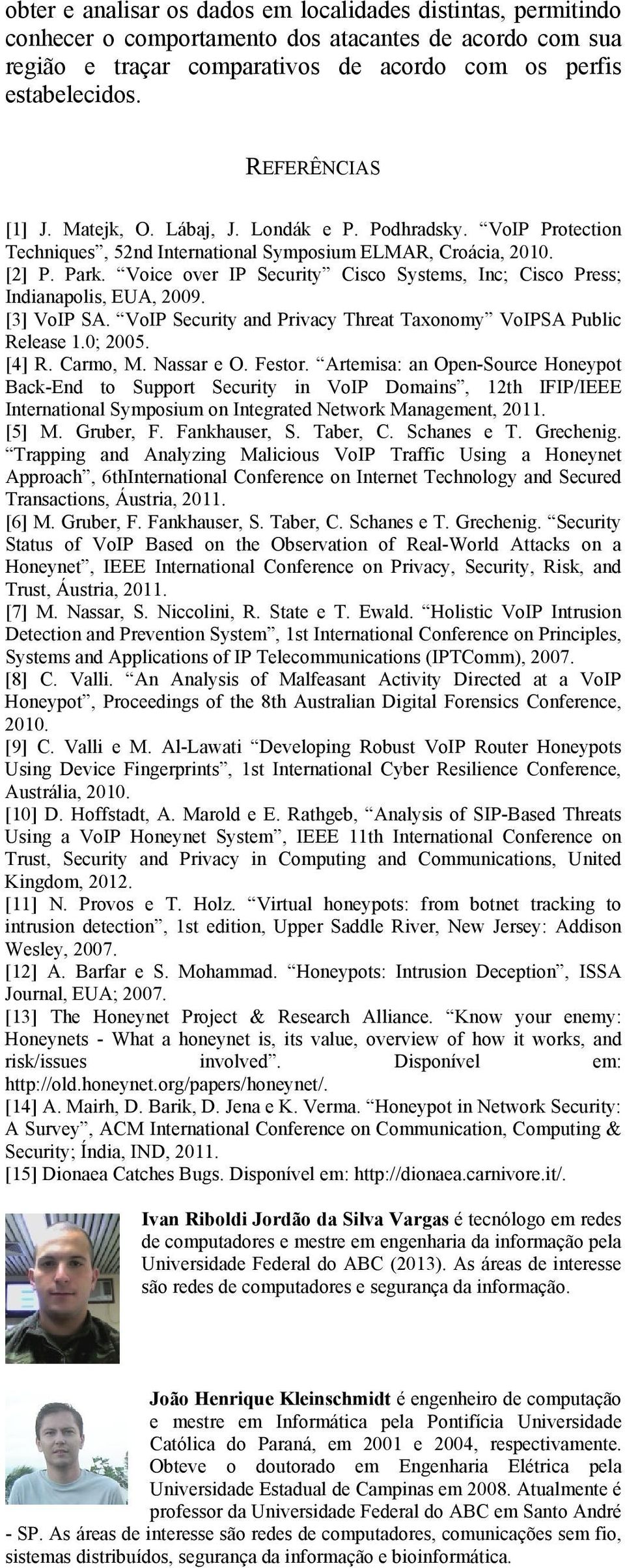 Voice over IP Security Cisco Systems, Inc; Cisco Press; Indianapolis, EUA, 2009. [3] VoIP SA. VoIP Security and Privacy Threat Taxonomy VoIPSA Public Release 1.0; 2005. [4] R. Carmo, M. Nassar e O.