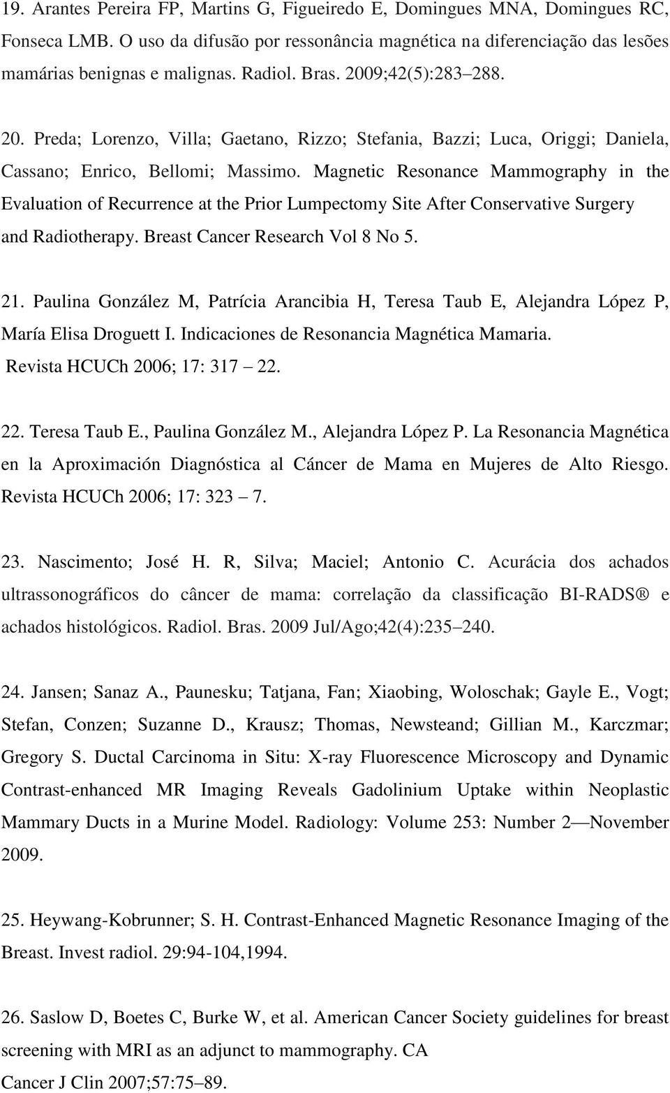 Magnetic Resonance Mammography in the Evaluation of Recurrence at the Prior Lumpectomy Site After Conservative Surgery and Radiotherapy. Breast Cancer Research Vol 8 No 5. 21.