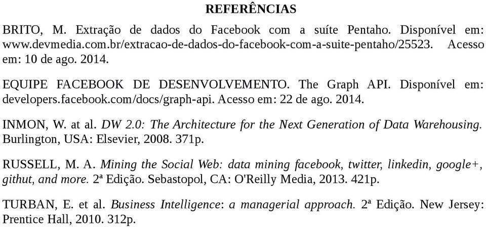 DW 2.0: The Architecture for the Next Generation of Data Warehousing. Burlington, USA: Elsevier, 2008. 371p. RUSSELL, M. A. Mining the Social Web: data mining facebook, twitter, linkedin, google+, githut, and more.