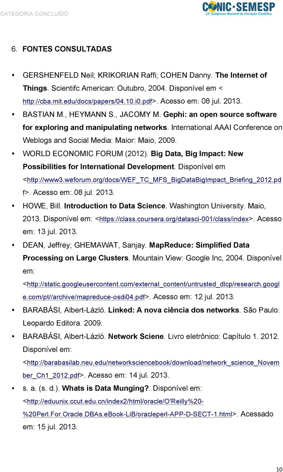 International AAAI Conference on Weblogs and Social Media: Maior: Maio, 2009. WORLD ECONOMIC FORUM (2012). Big Data, Big Impact: New Possibilities for International Development.