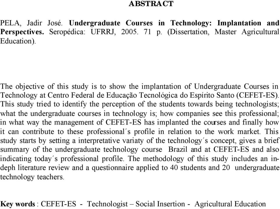 This study tried to identify the perception of the students towards being technologists; what the undergraduate courses in technology is; how companies see this professional; in what way the