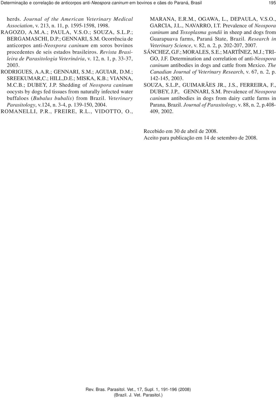 Revista Brasileira de Parasitologia Veterinária, v. 12, n. 1, p. 33-37, 2003. RODRIGUES, A.A.R.; GENNARI, S.M.; AGUIAR, D.M.; SREEKUMAR,C.; HILL,D.E.; MISKA, K.B.; VIANNA, M.C.B.; DUBEY, J.P. Shedding of Neospora caninum oocysts by dogs fed tissues from naturally infected water buffaloes (Bubalus bubalis) from Brazil.