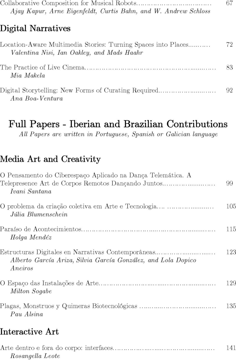... 92 Ana Boa-Ventura Full Papers - Iberian and Brazilian Contributions All Papers are written in Portuguese, Spanish or Galician language Media Art and Creativity O Pensamento do Ciberespaço